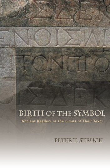 Birth of the Symbol - Ancient Readers at the Limits of Their Texts eBook by Peter T. Struck