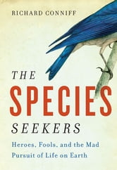 The Species Seekers: Heroes, Fools, and the Mad Pursuit of Life on Earth ebook by Richard Conniff