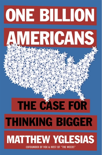 One Billion Americans - The Case for Thinking Bigger ebook by Matthew Yglesias