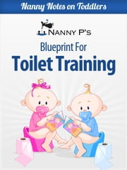 Toilet Training: A Nanny P Blueprint - Nanny Notes on Toddlers, #1 ebook by Nanny P