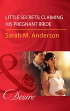 Little Secrets: Claiming His Pregnant Bride (Mills & Boon Desire) (Little Secrets, Book 2) ebook by Sarah M. Anderson