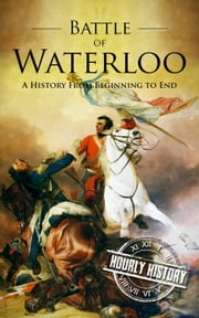 Battle of Waterloo: A History From Beginning to End ebook by Hourly History