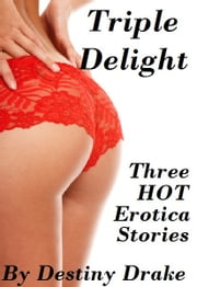 Triple Delight (Three Hot Erotica Stories) ebook by Destiny Drake