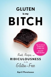 Gluten Is My Bitch - Rants, Recipes, and Ridiculousness for the Gluten-Free ebook by April Peveteaux