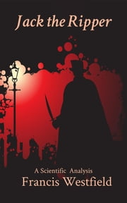 Jack the Ripper - A Scientific Analysis ebook by Francis Westfield