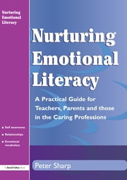 Nurturing Emontional Literacy - A Practical for Teachers,Parents and those in the Caring Professions ebook by Peter Sharp