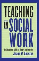 Teaching in Social Work - An Educators' Guide to Theory and Practice eBook by Jeane Anastas