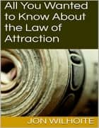 All You Wanted to Know About the Law of Attraction ebook by Jon Wilhoite