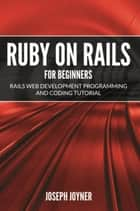 Ruby on Rails For Beginners - Rails Web Development Programming and Coding Tutorial ebook by Joseph Joyner