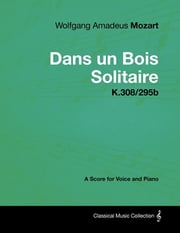 Wolfgang Amadeus Mozart - Dans un Bois Solitaire - K.308/295b - A Score for Voice and Piano ebook by Wolfgang Amadeus Mozart