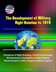 The Development of Military Night Aviation to 1919: Emergence of Night Bombing, Tactical and Strategic Bombardment, Foundations of Night Fighting, Reconnaissance, Voisin, Breguet, Sopwith, Caproni ebook by Progressive Management