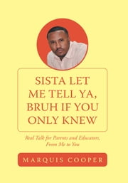 Sista Let Me Tell Ya, Bruh if You Only Knew - Real Talk for Parents and Educators, From Me to You ebook by Marquis Cooper