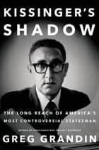 Kissinger's Shadow - The Long Reach of America's Most Controversial Statesman ebook by Greg Grandin