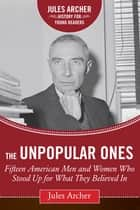 The Unpopular Ones - Fifteen American Men and Women Who Stood Up for What They Believed In ebook by Jules Archer, Kathleen Krull