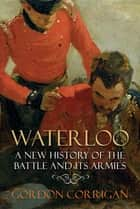 Waterloo - A New History of the Battle and its Armies ebook by Gordon Corrigan