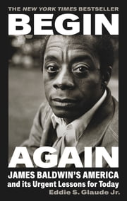Begin Again - James Baldwin's America and Its Urgent Lessons for Today ebook by Eddie S. Glaude Jr.