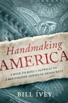 Handmaking America - A Back-to-Basics Pathway to a Revitalized American Democracy ebook by Bill Ivey
