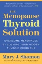 The Menopause Thyroid Solution - Overcome Menopause by Solving Your Hidden Thyroid Problems ebook by Mary J Shomon