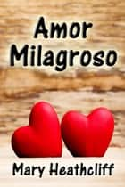 Amor Milagroso ebook by Mary Heathcliff