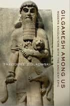 Gilgamesh among Us - Modern Encounters with the Ancient Epic ebook by Theodore Ziolkowski