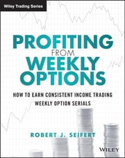 Profiting from Weekly Options - How to Earn Consistent Income Trading Weekly Option Serials ebook by Robert J. Seifert