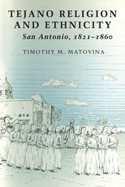 Tejano Religion and Ethnicity - San Antonio, 1821-1860 ebook by Timothy M. Matovina