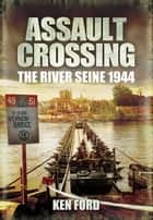 Assault Crossing - The River Seine 1944 ebook by Ken Ford
