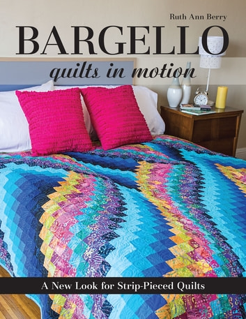 Bargello Quilts in Motion - A New Look for Strip-Pieced Quilts ebook by Ruth Ann Berry