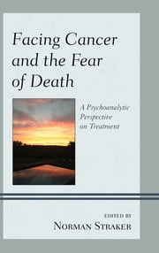 Facing Cancer and the Fear of Death - A Psychoanalytic Perspective on Treatment ebook by Norman Straker,M. W. D. Barnhill,M. D. Birger,M. Philip D. Luber,Molly Maxfield,M. C. D. Phillips,Ph. D Plopa,Tom Pyszczynski,Ph. D Adams Silvan,Norman Straker,Sheldon Solomon,M. D. Swiller,M. D. Yuppa