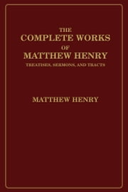 The Complete Works of Matthew Henry - Treatises, Sermons, and Tracts ebook by Matthew Henry