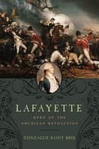 Lafayette: Hero of the American Revolution ebook by Gonzague Saint Bris,George Holoch