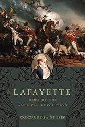 Lafayette: Hero of the American Revolution ebook by Gonzague Saint Bris