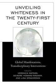 Unveiling Whiteness in the Twenty-First Century - Global Manifestations, Transdisciplinary Interventions ebook by Veronica Watson,Deirdre Howard-Wagner,Lisa Spanierman,Nolan L. Cabrera,Anthea Garman,Adela Fofiu,Tobias Hübinette,Brandy Jensen,Emily R. M. Lind,Catrin Lundström,Charles W. Mills,Delores V. Mullings,Melissa Steyn,Becky Thompson,Vanessa Thompson,George Yancy, professor of philosophy, Emory University