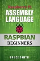 Raspberry Pi Assembly Language RASPBIAN Beginners ebook by Bruce Smith
