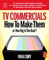 TV Commercials: How to Make Them: or, How Big is the Boat? ebook by Cury, Ivan