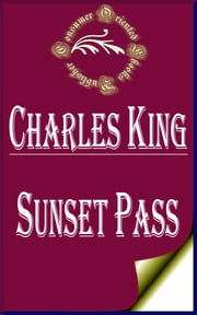 Sunset Pass; or, Running the Gauntlet Through Apache Land (Illustrated) ebook by Charles King