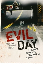 In the Evil Day - Violence Comes to One Small Town ebook by Richard Adams Carey