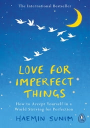 Love for Imperfect Things - How to Accept Yourself in a World Striving for Perfection ebook by Haemin Sunim