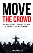 Move the Crowd: The Art of Influencing People Through Public Speaking ebook by L. David Harris