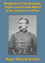 Dragoon Or Cavalryman, Major General John Buford In The American Civil War [Illustrated Edition] ebook by Major Mark R. Stricker
