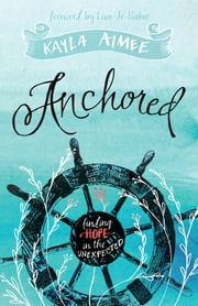 Anchored - Finding Hope in the Unexpected ebook by Kayla Aimee