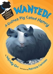 WANTED! A Guinea Pig Called Henry ebook by Wendy Orr,Patricia Castelao