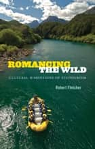 Romancing the Wild - Cultural Dimensions of Ecotourism ebook by Robert Fletcher