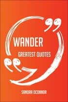 Wander Greatest Quotes - Quick, Short, Medium Or Long Quotes. Find The Perfect Wander Quotations For All Occasions - Spicing Up Letters, Speeches, And Everyday Conversations. ebook by Sandra Oconnor