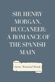 Sir Henry Morgan, Buccaneer: A Romance of the Spanish Main ebook by Cyrus Townsend Brady