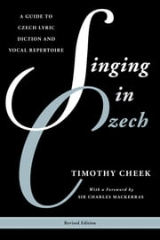 Singing in Czech - A Guide to Czech Lyric Diction and Vocal Repertoire ebook by Timothy Cheek