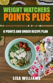 Weight Watchers Points Plus: 6 Points and Under Recipe Plan ebook by Lisa Williams
