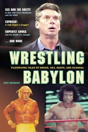 Wrestling Babylon: Piledriving Tales of Drugs, Sex, Death, and Scandal ebook by Muchnick, Irv