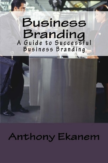 Business Branding - A Guide to Successful Business Branding ebook by Anthony Udo Ekanem