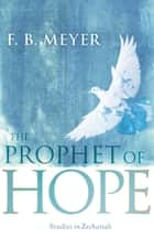 The Prophet of Hope - Studies in Zechariah ebook by F. B. Meyer